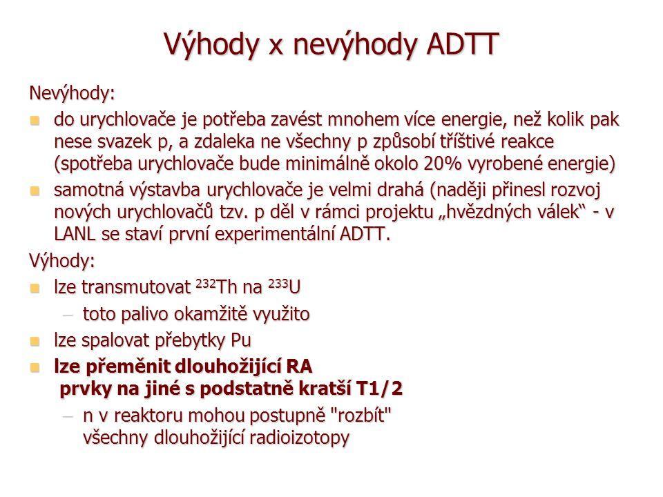 Výhody x nevýhody ADTT Nevýhody: do urychlovače je potřeba zavést mnohem více energie, než kolik pak nese svazek p, a zdaleka ne všechny p způsobí tříštivé reakce (spotřeba urychlovače bude minimálně okolo 20% vyrobené energie) do urychlovače je potřeba zavést mnohem více energie, než kolik pak nese svazek p, a zdaleka ne všechny p způsobí tříštivé reakce (spotřeba urychlovače bude minimálně okolo 20% vyrobené energie) samotná výstavba urychlovače je velmi drahá (naději přinesl rozvoj nových urychlovačů tzv.