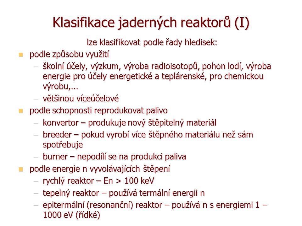Klasifikace jaderných reaktorů (II) podle uspořádání podle uspořádání –homogenní reaktor – palivo s moderátorem tvoří homogenní roztok nebo směs –heterogenní reaktor – palivo od moderátoru prostorově odděleno základní fyzikální koncepci aktivní zóny určuje základní fyzikální koncepci aktivní zóny určuje –druh použitého paliva a jeho chemická vazba –moderátor –chladivo existuje řada kombinací, ale jen některé jsou fyzikálně možné a jiné technicky, či ekonomicky vhodné existuje řada kombinací, ale jen některé jsou fyzikálně možné a jiné technicky, či ekonomicky vhodné prozatím se používá výhradně uran-plutoniový palivový cyklus a obstály kombinace moderátor-chladivo: prozatím se používá výhradně uran-plutoniový palivový cyklus a obstály kombinace moderátor-chladivo: –grafit-plyn, grafit-lehká voda, lehká voda-lehká voda, těžká voda- těžká voda + u rychlých reaktorů chlazení sodíkem pro perspektivní Th-U cyklus se uvažuje o kombinacích pro perspektivní Th-U cyklus se uvažuje o kombinacích –grafit-plyn, grafit-tavené soli, lehká voda-lehká voda