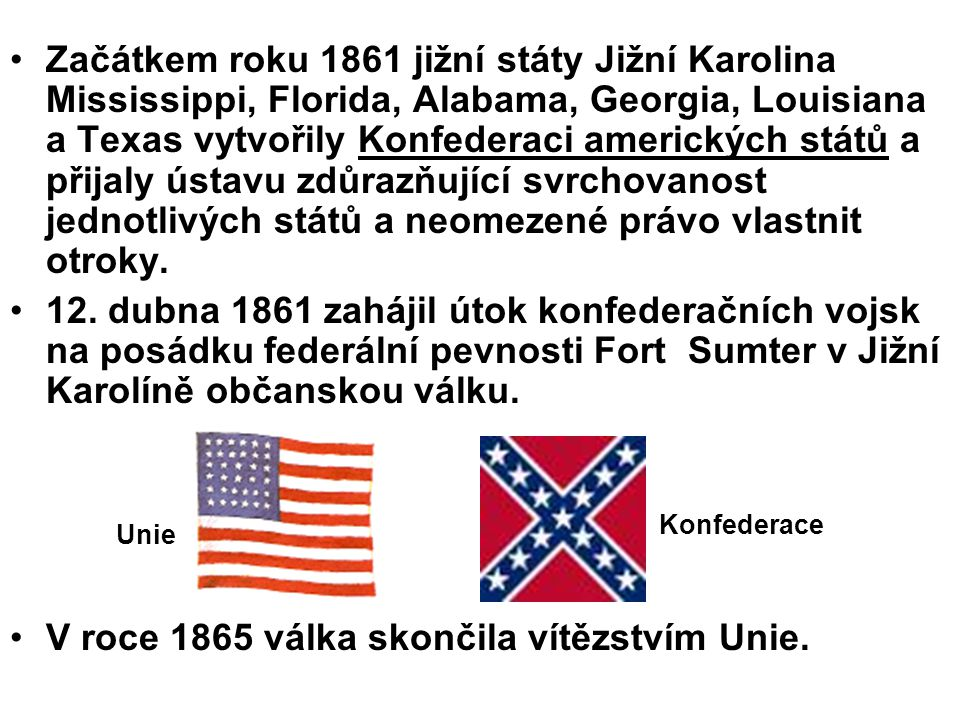 Začátkem roku 1861 jižní státy Jižní Karolina Mississippi, Florida, Alabama, Georgia, Louisiana a Texas vytvořily Konfederaci amerických států a přijaly ústavu zdůrazňující svrchovanost jednotlivých států a neomezené právo vlastnit otroky.