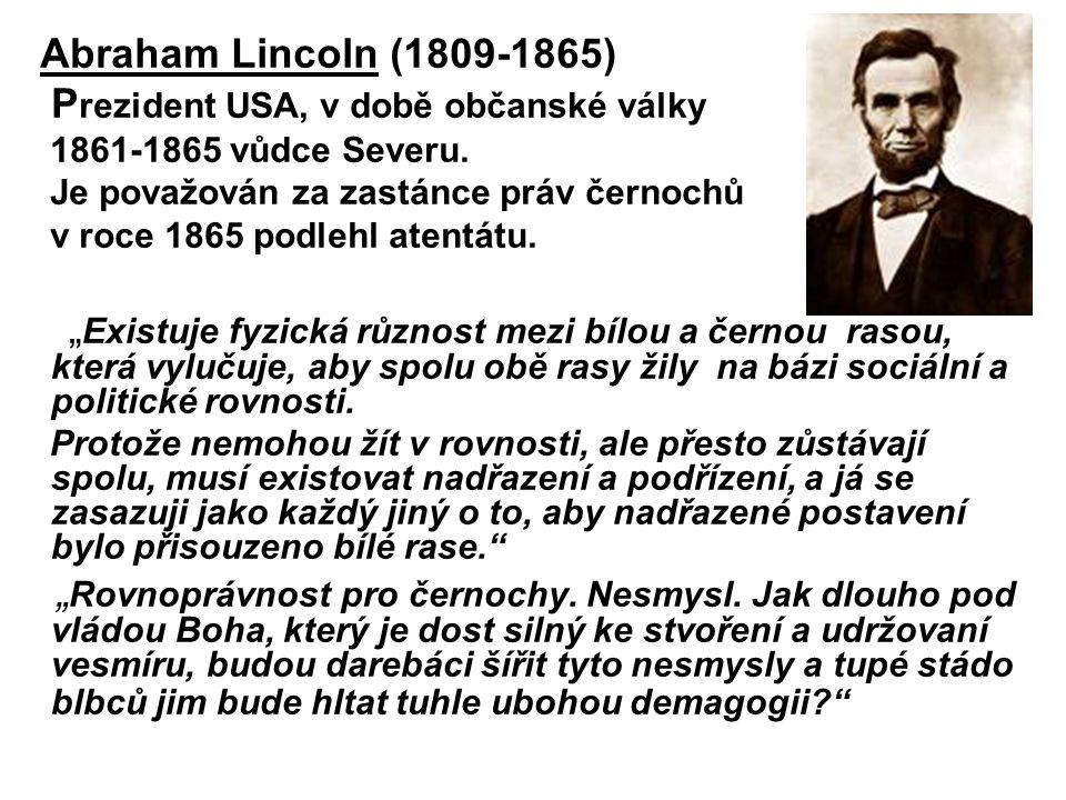 Abraham Lincoln (1809-1865) P rezident USA, v době občanské války 1861-1865 vůdce Severu. Je považován za zastánce práv černochů v roce 1865 podlehl a