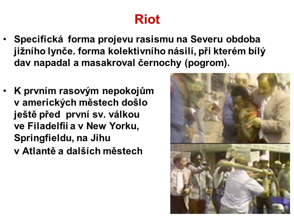 Riot Specifická forma projevu rasismu na Severu obdoba jižního lynče. forma kolektivního násilí, při kterém bílý dav napadal a masakroval černochy (po