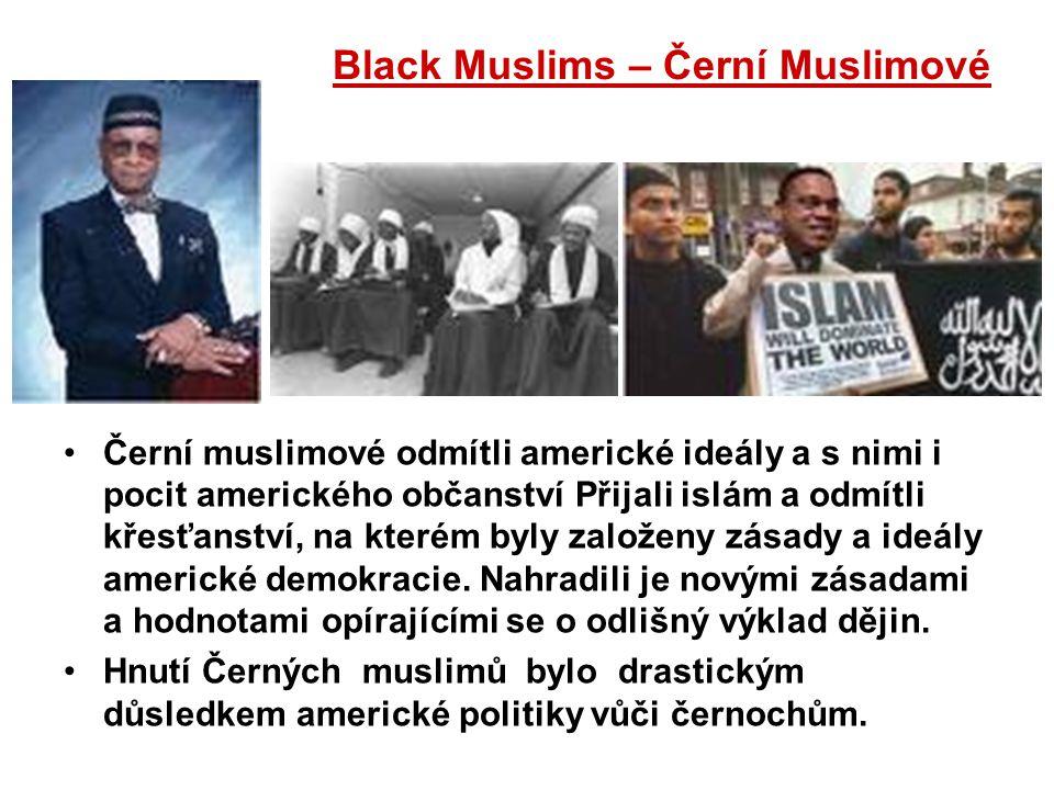 Black Muslims – Černí Muslimové Černí muslimové odmítli americké ideály a s nimi i pocit amerického občanství Přijali islám a odmítli křesťanství, na