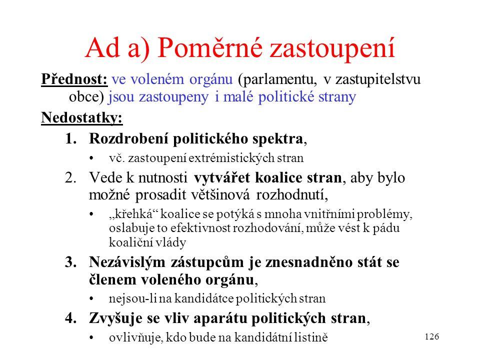 126 Ad a) Poměrné zastoupení Přednost: ve voleném orgánu (parlamentu, v zastupitelstvu obce) jsou zastoupeny i malé politické strany Nedostatky: 1.Roz
