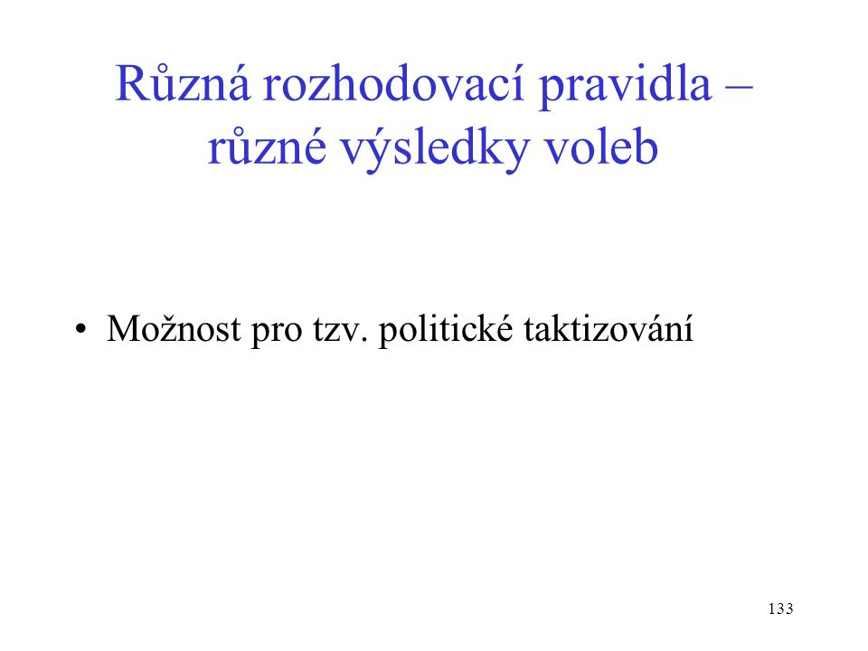 133 Různá rozhodovací pravidla – různé výsledky voleb Možnost pro tzv. politické taktizování