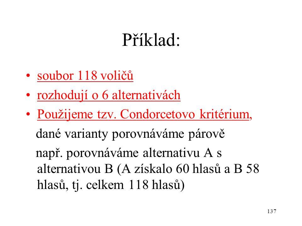 137 Příklad: soubor 118 voličů rozhodují o 6 alternativách Použijeme tzv. Condorcetovo kritérium, dané varianty porovnáváme párově např. porovnáváme a