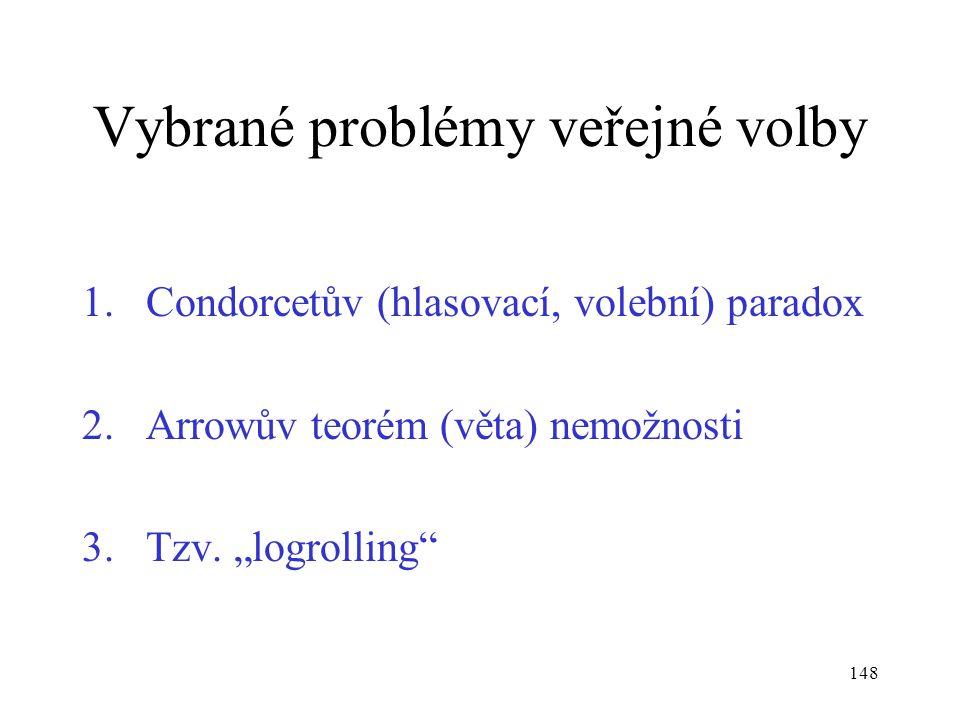 """148 Vybrané problémy veřejné volby 1.Condorcetův (hlasovací, volební) paradox 2.Arrowův teorém (věta) nemožnosti 3.Tzv. """"logrolling"""""""