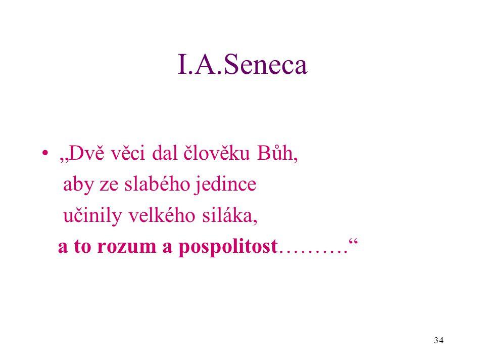 """34 I.A.Seneca """"Dvě věci dal člověku Bůh, aby ze slabého jedince učinily velkého siláka, a to rozum a pospolitost………."""""""