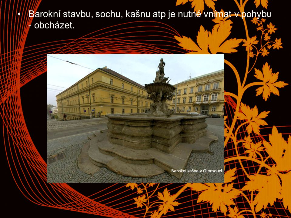 Barokní stavbu, sochu, kašnu atp je nutné vnímat v pohybu - obcházet. Barokní kašna v Olomouci