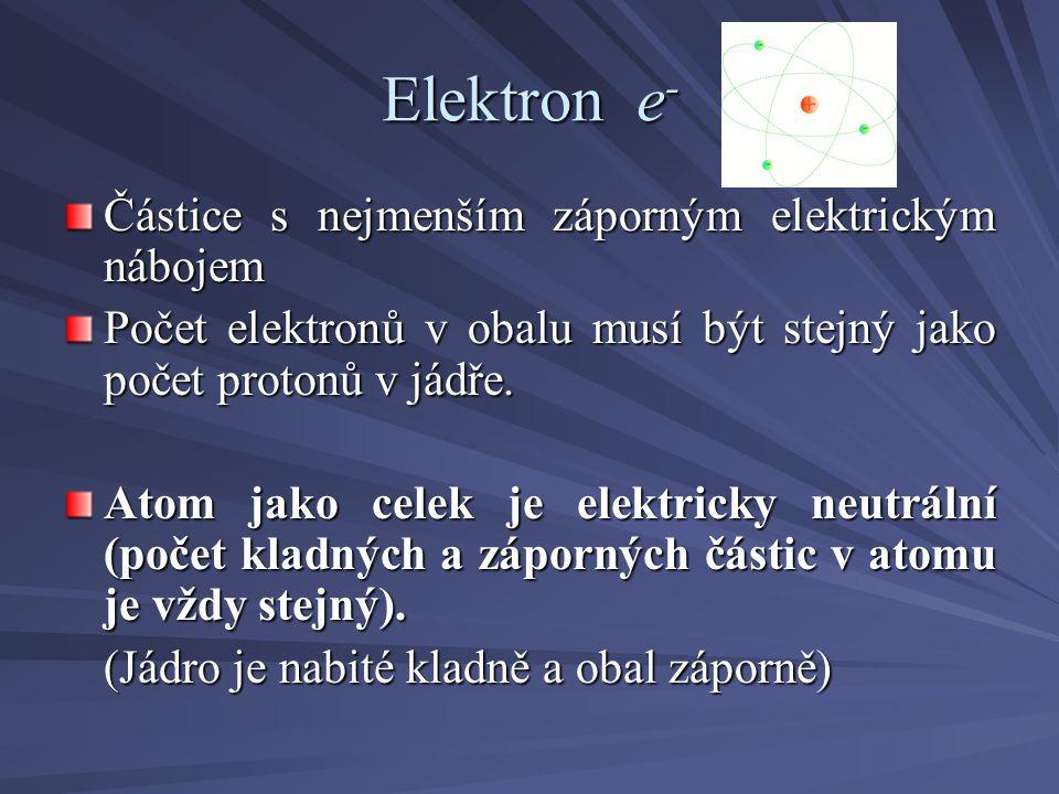 Elektron e - Částice s nejmenším záporným elektrickým nábojem Počet elektronů v obalu musí být stejný jako počet protonů v jádře.