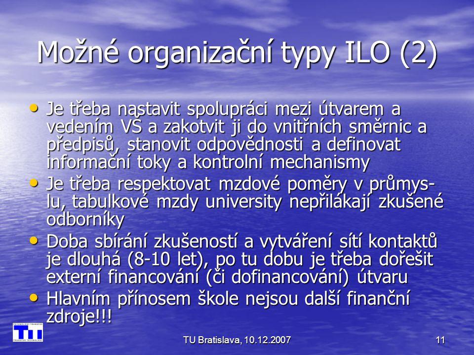 TU Bratislava, 10.12.200711 Možné organizační typy ILO (2) Je třeba nastavit spolupráci mezi útvarem a vedením VŠ a zakotvit ji do vnitřních směrnic a předpisů, stanovit odpovědnosti a definovat informační toky a kontrolní mechanismy Je třeba nastavit spolupráci mezi útvarem a vedením VŠ a zakotvit ji do vnitřních směrnic a předpisů, stanovit odpovědnosti a definovat informační toky a kontrolní mechanismy Je třeba respektovat mzdové poměry v průmys- lu, tabulkové mzdy university nepřilákají zkušené odborníky Je třeba respektovat mzdové poměry v průmys- lu, tabulkové mzdy university nepřilákají zkušené odborníky Doba sbírání zkušeností a vytváření sítí kontaktů je dlouhá (8-10 let), po tu dobu je třeba dořešit externí financování (či dofinancování) útvaru Doba sbírání zkušeností a vytváření sítí kontaktů je dlouhá (8-10 let), po tu dobu je třeba dořešit externí financování (či dofinancování) útvaru Hlavním přínosem škole nejsou další finanční zdroje!!.