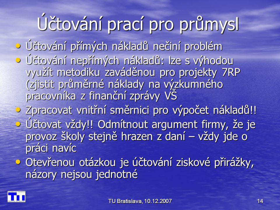 TU Bratislava, 10.12.200714 Účtování prací pro průmysl Účtování přímých nákladů nečiní problém Účtování přímých nákladů nečiní problém Účtování nepřímých nákladů: lze s výhodou využít metodiku zaváděnou pro projekty 7RP (zjistit průměrné náklady na výzkumného pracovníka z finanční zprávy VŠ Účtování nepřímých nákladů: lze s výhodou využít metodiku zaváděnou pro projekty 7RP (zjistit průměrné náklady na výzkumného pracovníka z finanční zprávy VŠ Zpracovat vnitřní směrnici pro výpočet nákladů!.