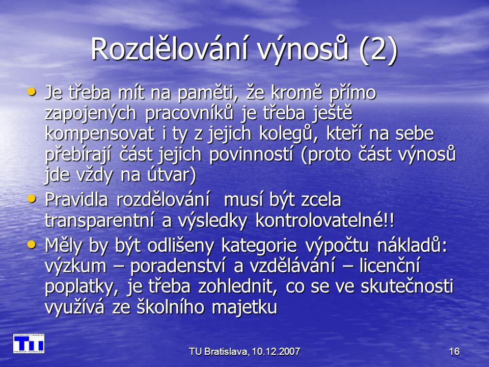 TU Bratislava, 10.12.200716 Rozdělování výnosů (2) Je třeba mít na paměti, že kromě přímo zapojených pracovníků je třeba ještě kompensovat i ty z jejich kolegů, kteří na sebe přebírají část jejich povinností (proto část výnosů jde vždy na útvar) Je třeba mít na paměti, že kromě přímo zapojených pracovníků je třeba ještě kompensovat i ty z jejich kolegů, kteří na sebe přebírají část jejich povinností (proto část výnosů jde vždy na útvar) Pravidla rozdělování musí být zcela transparentní a výsledky kontrolovatelné!.