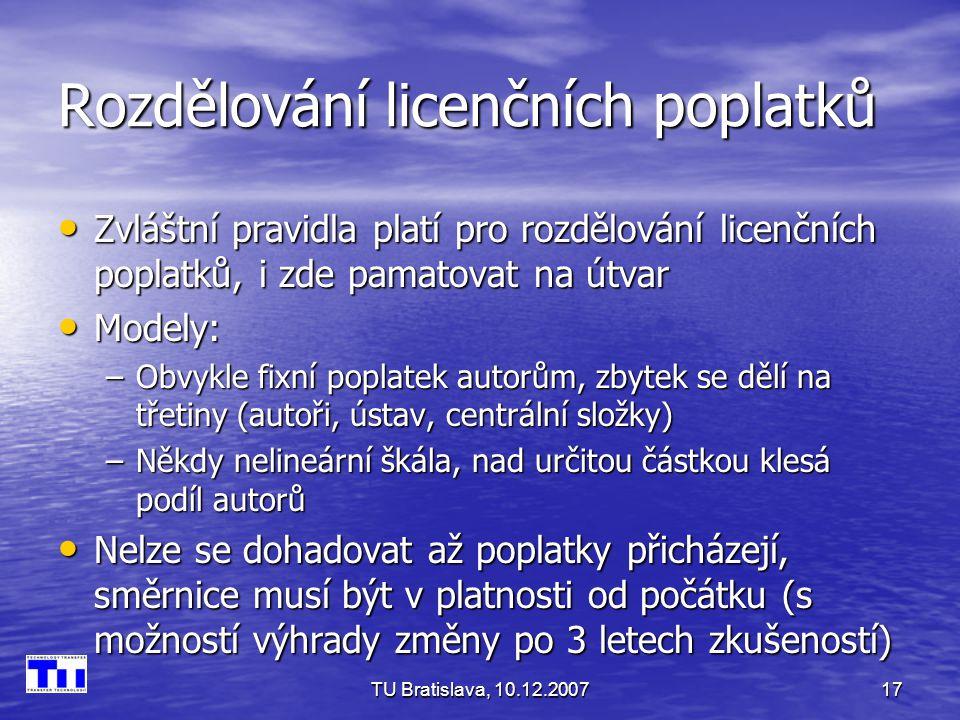 TU Bratislava, 10.12.200717 Rozdělování licenčních poplatků Zvláštní pravidla platí pro rozdělování licenčních poplatků, i zde pamatovat na útvar Zvláštní pravidla platí pro rozdělování licenčních poplatků, i zde pamatovat na útvar Modely: Modely: –Obvykle fixní poplatek autorům, zbytek se dělí na třetiny (autoři, ústav, centrální složky) –Někdy nelineární škála, nad určitou částkou klesá podíl autorů Nelze se dohadovat až poplatky přicházejí, směrnice musí být v platnosti od počátku (s možností výhrady změny po 3 letech zkušeností) Nelze se dohadovat až poplatky přicházejí, směrnice musí být v platnosti od počátku (s možností výhrady změny po 3 letech zkušeností)