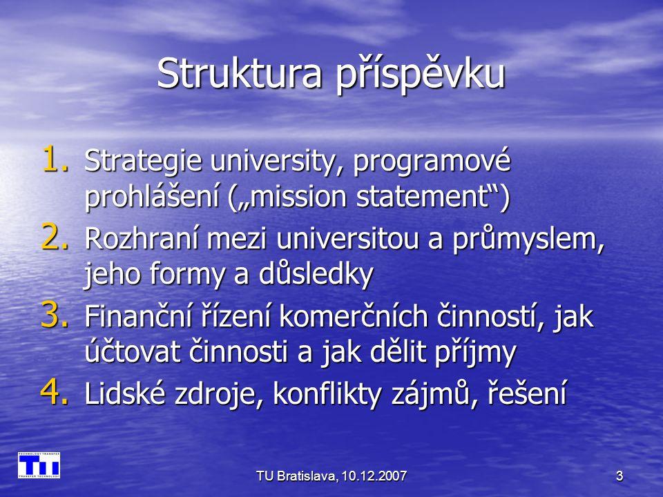 TU Bratislava, 10.12.20074 Strategie university Spolupráce s průmyslem je dnes součástí poslání universit zejména s technickým a s přírodovědným vzděláváním Spolupráce s průmyslem je dnes součástí poslání universit zejména s technickým a s přírodovědným vzděláváním Míra angažmá v tomto směru by se měla objevit v programovém prohlášení VŠ Míra angažmá v tomto směru by se měla objevit v programovém prohlášení VŠ To by mělo být formulováno tak, aby přímo umožňovalo kontrolu plnění této funkce To by mělo být formulováno tak, aby přímo umožňovalo kontrolu plnění této funkce Rámec je určen zákonem o VŠ, programové prohlášení reaguje na specifické postavení university a na její vazby v regionu Rámec je určen zákonem o VŠ, programové prohlášení reaguje na specifické postavení university a na její vazby v regionu