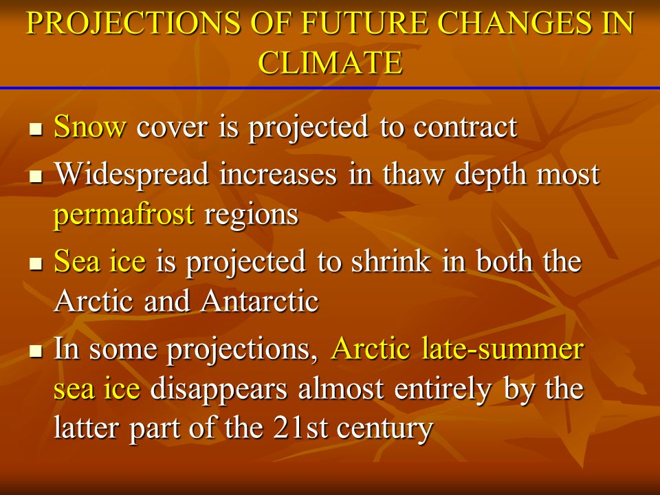 Very likely that hot extremes, heat waves, and heavy precipitation events will continue to become more frequent Very likely that hot extremes, heat waves, and heavy precipitation events will continue to become more frequent Likely that future tropical cyclones will become more intense, with larger peak wind speeds and more heavy precipitation Likely that future tropical cyclones will become more intense, with larger peak wind speeds and more heavy precipitation less confidence in decrease of total number less confidence in decrease of total number Extra-tropical storm tracks projected to move poleward with consequent changes in wind, precipitation, and temperature patterns Extra-tropical storm tracks projected to move poleward with consequent changes in wind, precipitation, and temperature patterns PROJECTIONS OF FUTURE CHANGES IN CLIMATE