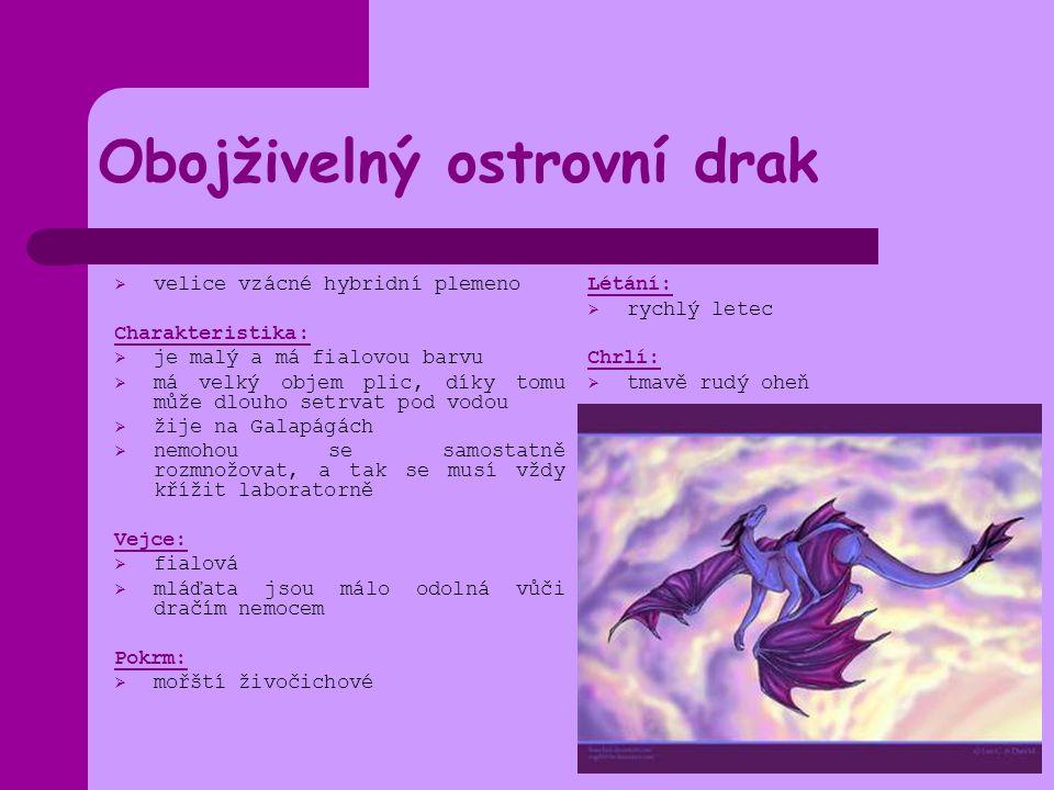 Obojživelný ostrovní drak  velice vzácné hybridní plemeno Charakteristika:  je malý a má fialovou barvu  má velký objem plic, díky tomu může dlouho