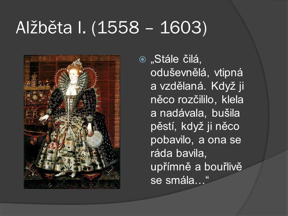 """Alžběta I. (1558 – 1603)  """"Stále čilá, oduševnělá, vtipná a vzdělaná."""
