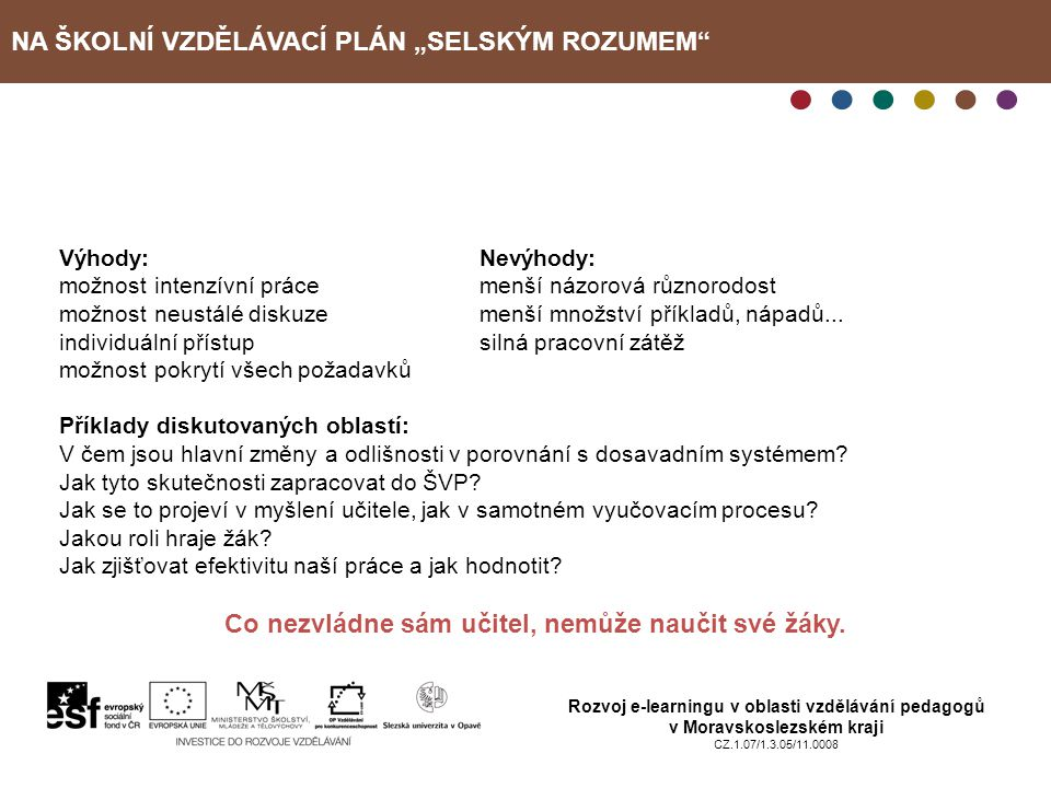 """NA ŠKOLNÍ VZDĚLÁVACÍ PLÁN """"SELSKÝM ROZUMEM Rozvoj e-learningu v oblasti vzdělávání pedagogů v Moravskoslezském kraji CZ.1.07/1.3.05/11.0008 Kdo si co odnesl Uvádím poznatky především na základě diskuze a reakcí účastníků v průběhu obou tutoriálů: 1.""""Zlidštění a uchopení současné reformy školství selským rozumem. 2.Přehled o reálných krocích, strategiích … v procesu tvorby, realizace a evaluace ŠVP."""