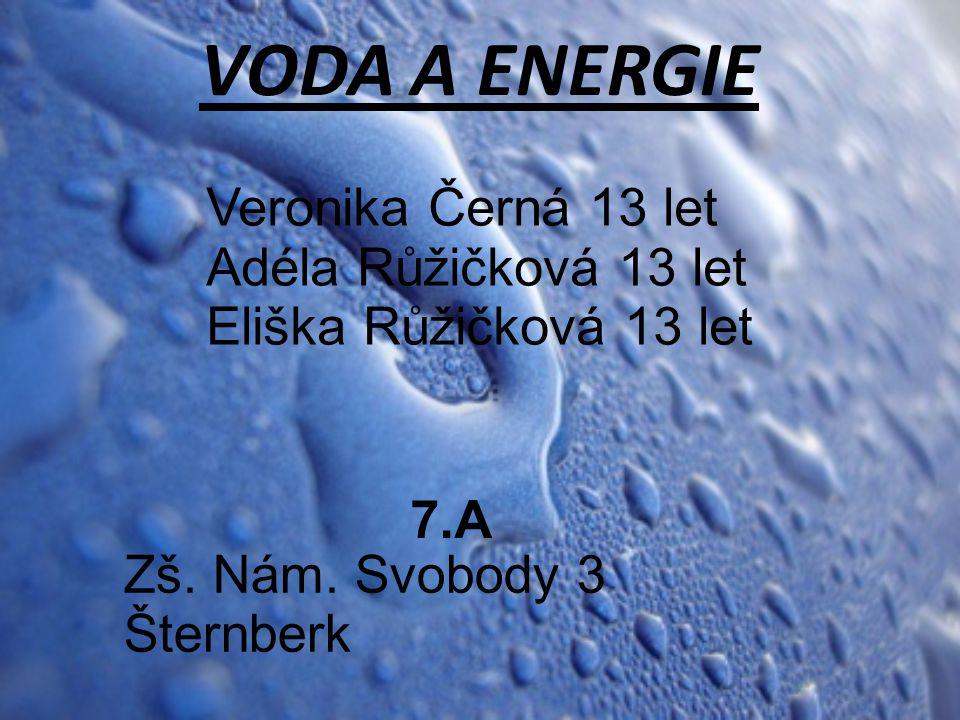VODA A ENERGIE Veronika Černá 13 let Adéla Růžičková 13 let Eliška Růžičková 13 let Zš. Nám. Svobody 3 Šternberk 7.A