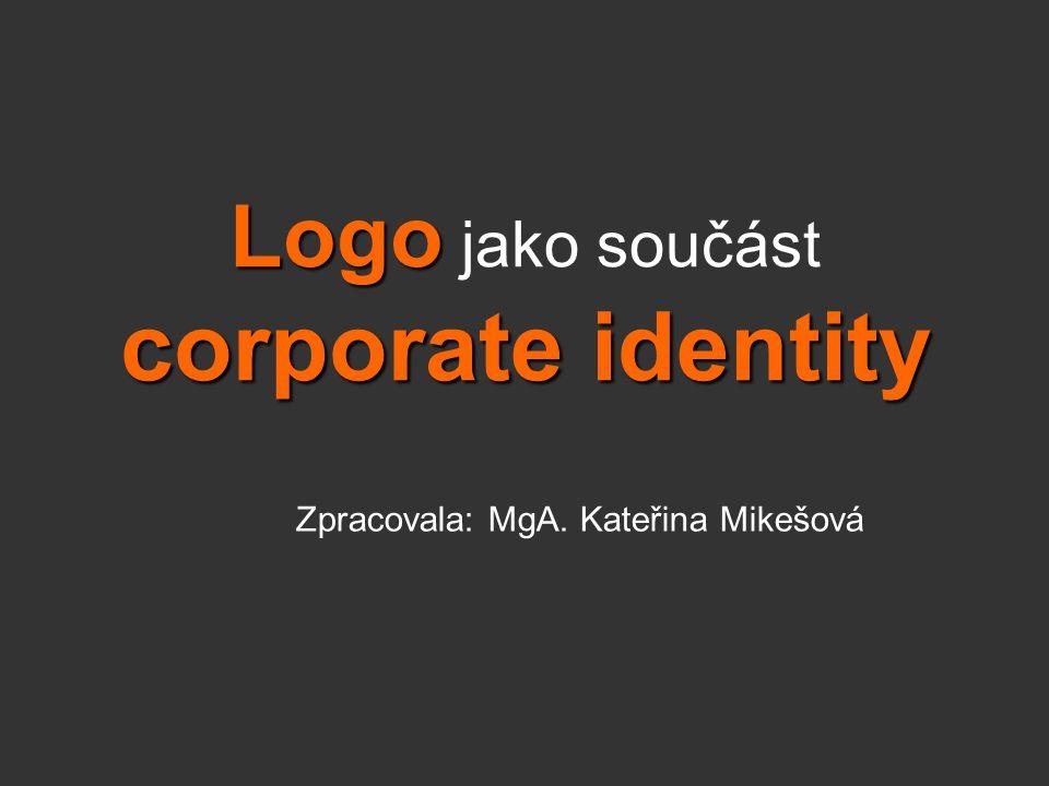 Logo corporate identity Logo jako součást corporate identity Zpracovala: MgA. Kateřina Mikešová