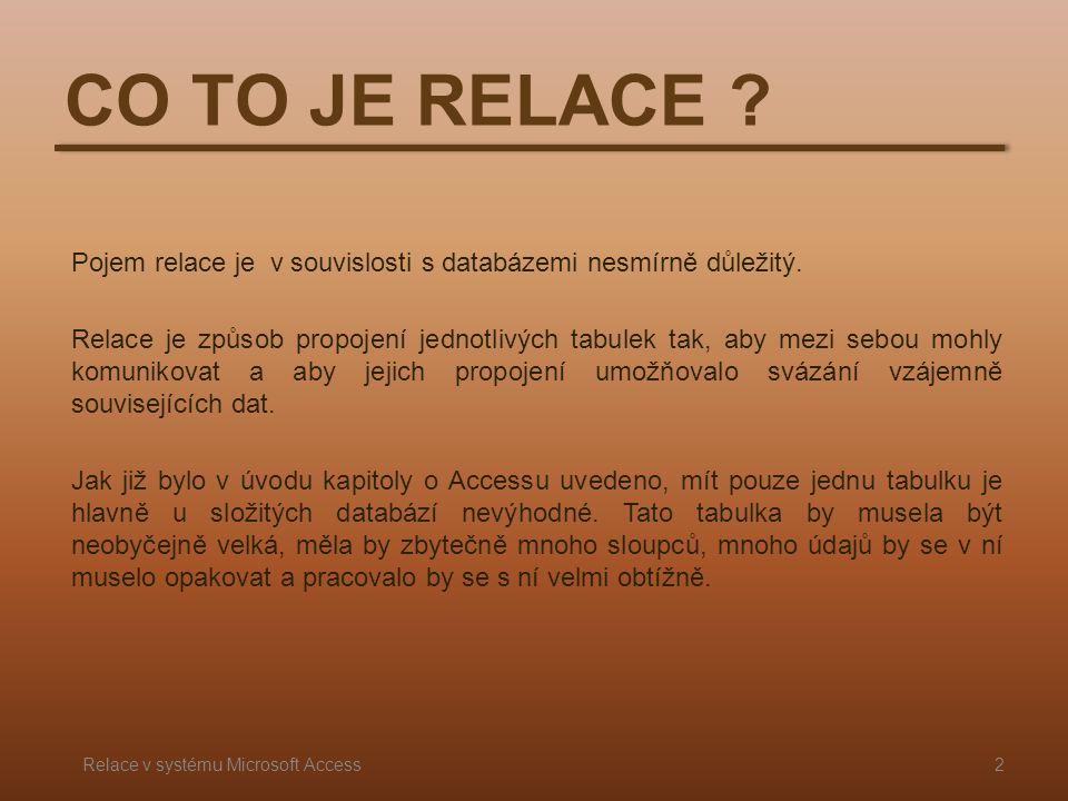 CO TO JE RELACE ? Pojem relace je v souvislosti s databázemi nesmírně důležitý. Relace je způsob propojení jednotlivých tabulek tak, aby mezi sebou mo
