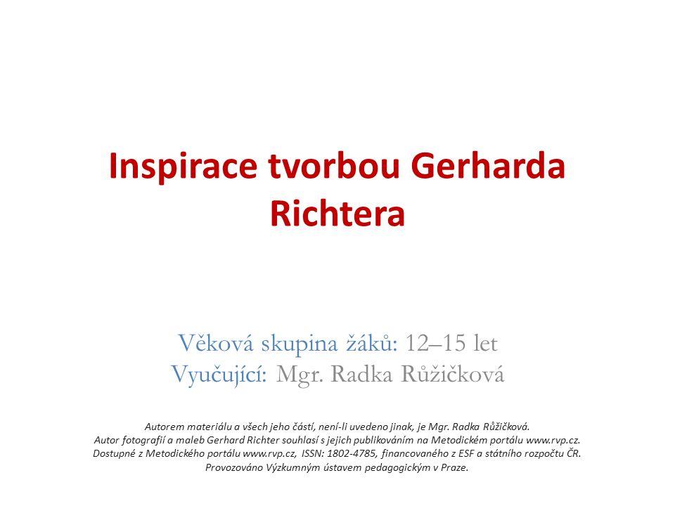 Inspirace tvorbou Gerharda Richtera Věková skupina žáků: 12–15 let Vyučující: Mgr. Radka Růžičková Autorem materiálu a všech jeho částí, není-li uvede