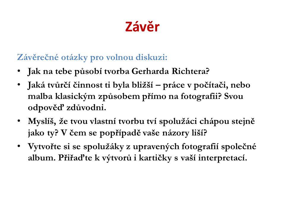 Závěr Závěrečné otázky pro volnou diskuzi: Jak na tebe působí tvorba Gerharda Richtera? Jaká tvůrčí činnost ti byla bližší – práce v počítači, nebo ma