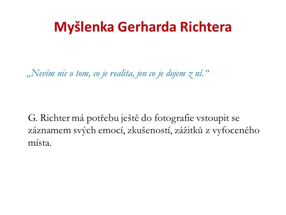 """Myšlenka Gerharda Richtera """"Nevím nic o tom, co je realita, jen co je dojem z ní."""" G. Richter má potřebu ještě do fotografie vstoupit se záznamem svýc"""