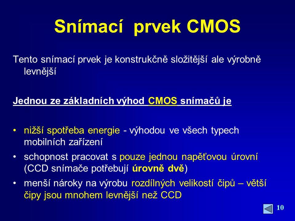 10 Snímací prvek CMOS Tento snímací prvek je konstrukčně složitější ale výrobně levnější Jednou ze základních výhod CMOS snímačů je nižší spotřeba energie - výhodou ve všech typech mobilních zařízení schopnost pracovat s pouze jednou napěťovou úrovní (CCD snímače potřebují úrovně dvě) menší nároky na výrobu rozdílných velikostí čipů – větší čipy jsou mnohem levnější než CCD