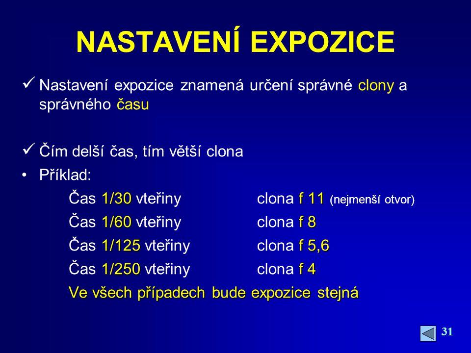 31 NASTAVENÍ EXPOZICE Nastavení expozice znamená určení správné clony a správného času Čím delší čas, tím větší clona Příklad: 1/30f 11 Čas 1/30 vteřiny clona f 11 (nejmenší otvor) 1/60f 8 Čas 1/60 vteřiny clona f 8 1/125f 5,6 Čas 1/125 vteřiny clona f 5,6 1/250f 4 Čas 1/250 vteřinyclona f 4 Ve všech případech bude expozice stejná