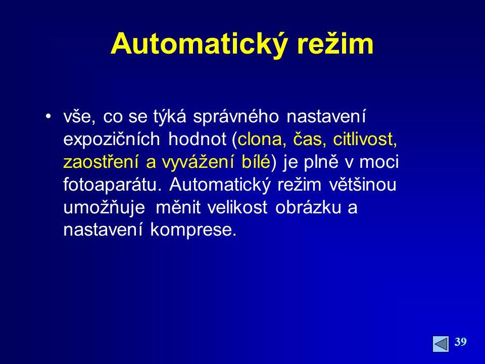39 Automatický režim vše, co se týká správného nastavení expozičních hodnot (clona, čas, citlivost, zaostření a vyvážení bílé) je plně v moci fotoaparátu.
