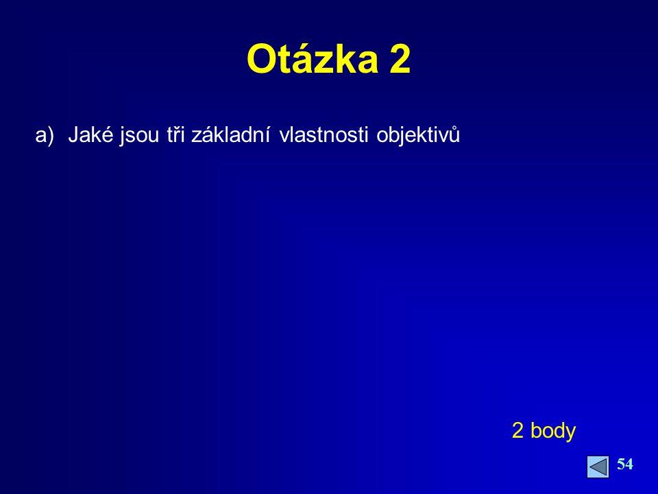 54 Otázka 2 a)Jaké jsou tři základní vlastnosti objektivů 2 body