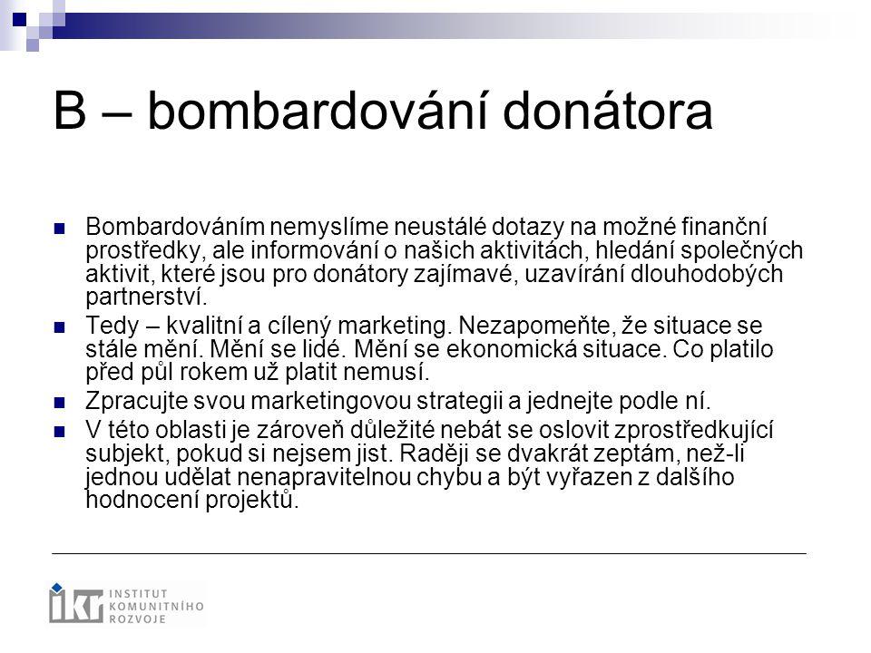 B – bombardování donátora Bombardováním nemyslíme neustálé dotazy na možné finanční prostředky, ale informování o našich aktivitách, hledání společnýc