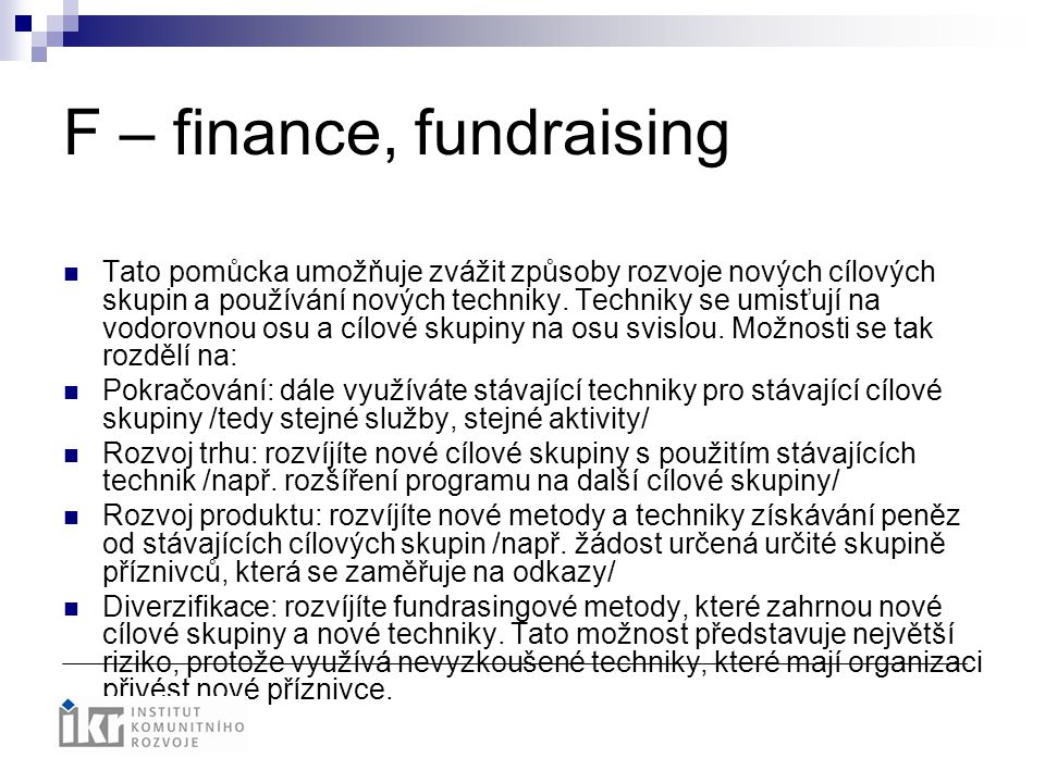 F – finance, fundraising Tato pomůcka umožňuje zvážit způsoby rozvoje nových cílových skupin a používání nových techniky. Techniky se umisťují na vodo