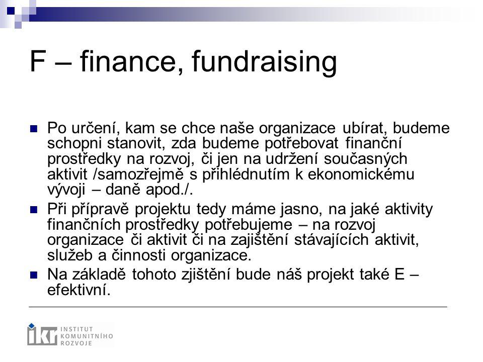 F – finance, fundraising Po určení, kam se chce naše organizace ubírat, budeme schopni stanovit, zda budeme potřebovat finanční prostředky na rozvoj,