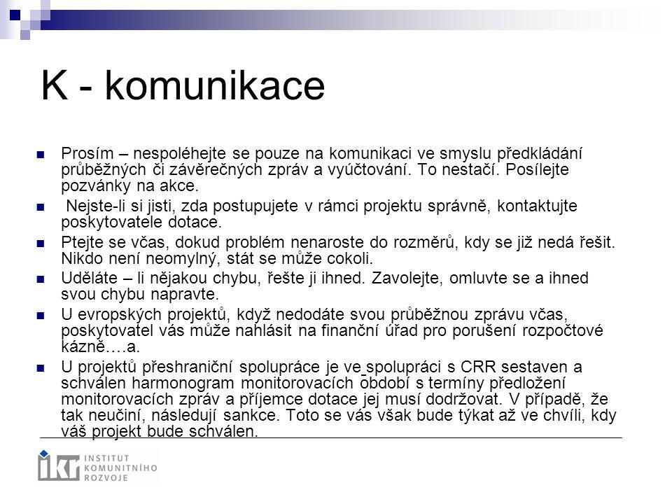 K - komunikace Prosím – nespoléhejte se pouze na komunikaci ve smyslu předkládání průběžných či závěrečných zpráv a vyúčtování. To nestačí. Posílejte