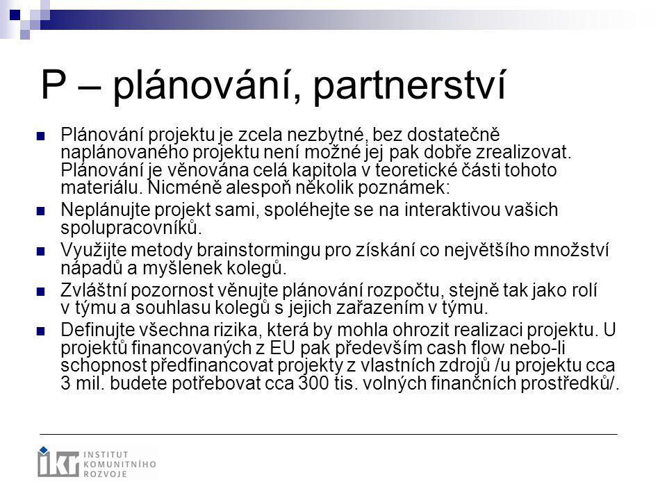 P – plánování, partnerství Plánování projektu je zcela nezbytné, bez dostatečně naplánovaného projektu není možné jej pak dobře zrealizovat. Plánování
