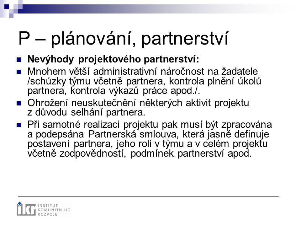 P – plánování, partnerství Nevýhody projektového partnerství: Mnohem větší administrativní náročnost na žadatele /schůzky týmu včetně partnera, kontro