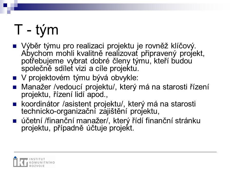 T - tým Výběr týmu pro realizaci projektu je rovněž klíčový. Abychom mohli kvalitně realizovat připravený projekt, potřebujeme vybrat dobré členy týmu
