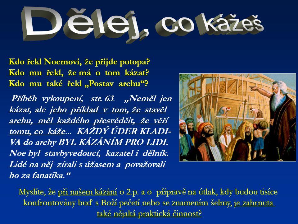 """Kdo řekl Noemovi, že přijde potopa? Kdo mu řekl, že má o tom kázat? Kdo mu také řekl """"Postav archu""""? Příběh vykoupení, str. 63. """"Neměl jen kázat, ale"""