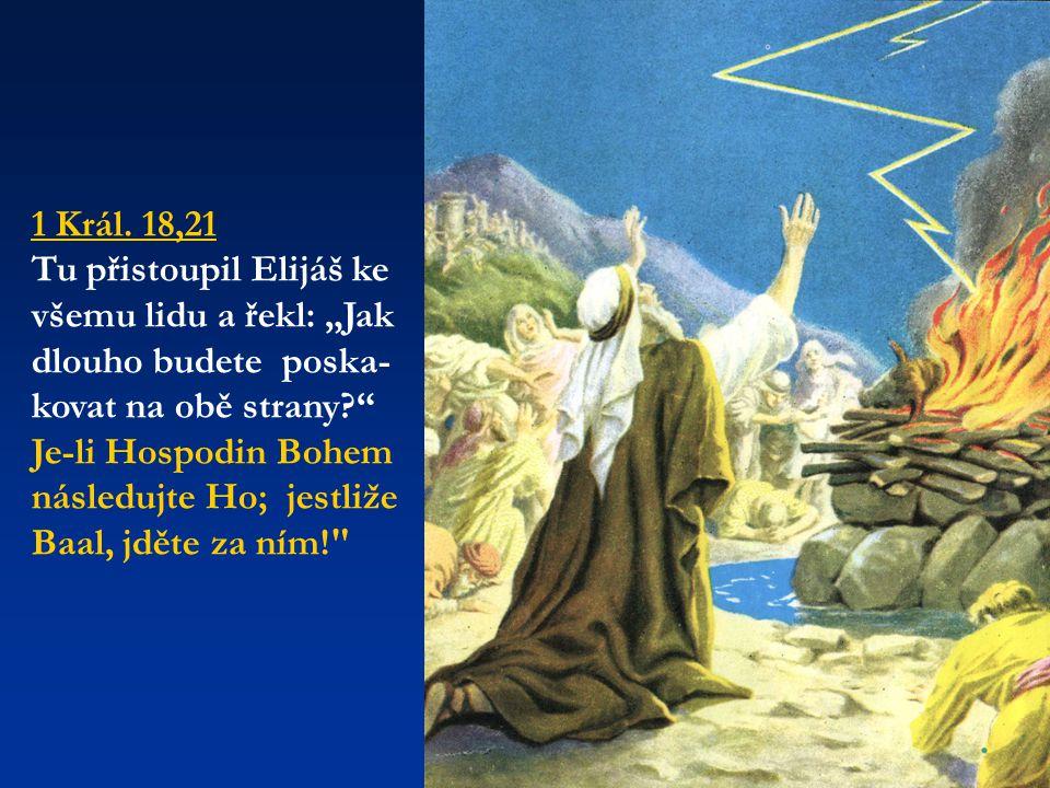"""1 Král. 18,21 Tu přistoupil Elijáš ke všemu lidu a řekl: """"Jak dlouho budete poska- kovat na obě strany?"""" Je-li Hospodin Bohem následujte Ho; jestliže"""