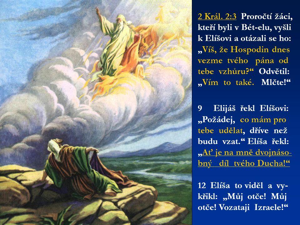 """2 Král. 2:3 Proročtí žáci, kteří byli v Bét-elu, vyšli k Elíšovi a otázali se ho: """"Víš, že Hospodin dnes vezme tvého pána od tebe vzhůru?"""" Odvětil: """"V"""