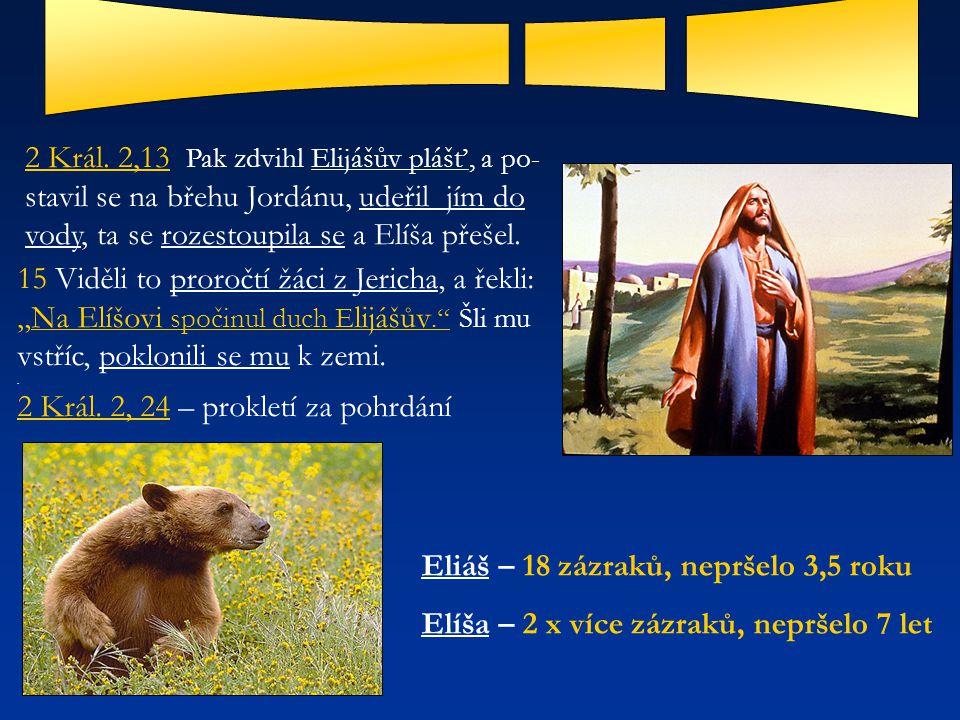 2 Král. 2,13 Pak zdvihl Elijášův plášť, a po- stavil se na břehu Jordánu, udeřil jím do vody, ta se rozestoupila se a Elíša přešel. 15 Viděli to proro