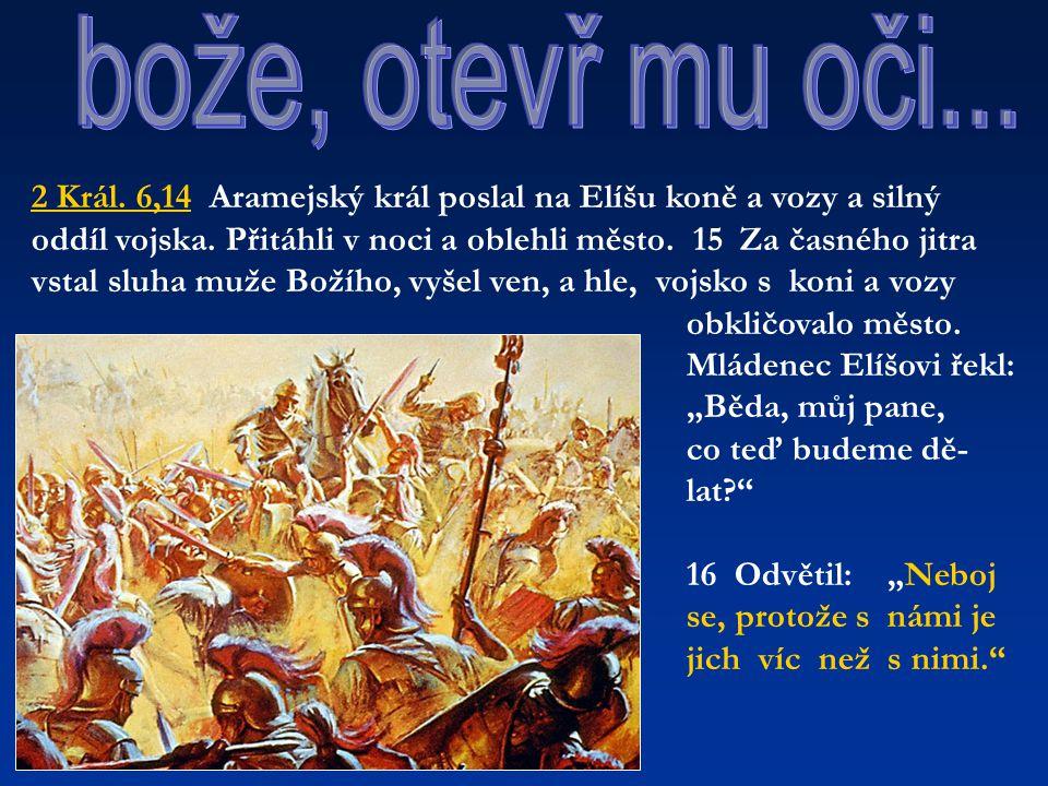 2 Král. 6,14 Aramejský král poslal na Elíšu koně a vozy a silný oddíl vojska. Přitáhli v noci a oblehli město. 15 Za časného jitra vstal sluha muže Bo