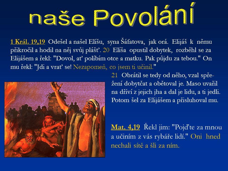 1 Král. 19,19 Odešel a našel Elíšu, syna Šáfatova, jak orá. Elijáš k němu přikročil a hodil na něj svůj plášť. 20 Elíša opustil dobytek, rozběhl se za