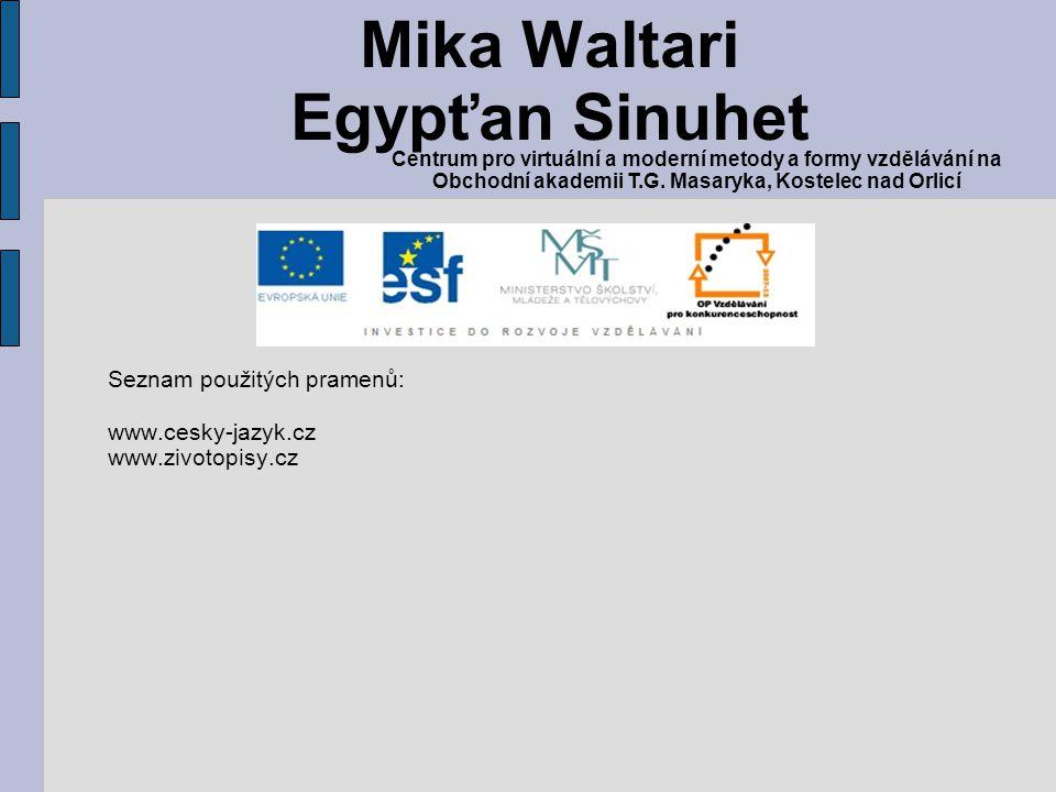 Seznam použitých pramenů: www.cesky-jazyk.cz www.zivotopisy.cz Mika Waltari Egypťan Sinuhet Centrum pro virtuální a moderní metody a formy vzdělávání na Obchodní akademii T.G.