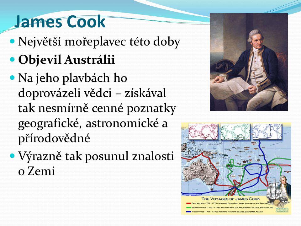 James Cook Největší mořeplavec této doby Objevil Austrálii Na jeho plavbách ho doprovázeli vědci – získával tak nesmírně cenné poznatky geografické, a