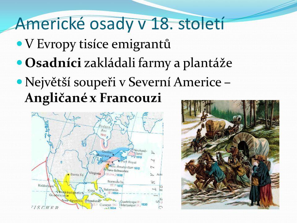 Americké osady v 18. století V Evropy tisíce emigrantů Osadníci zakládali farmy a plantáže Největší soupeři v Severní Americe – Angličané x Francouzi