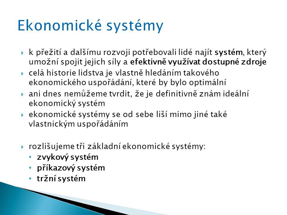  k přežití a dalšímu rozvoji potřebovali lidé najít systém, který umožní spojit jejich síly a efektivně využívat dostupné zdroje  celá historie lidstva je vlastně hledáním takového ekonomického uspořádání, které by bylo optimální  ani dnes nemůžeme tvrdit, že je definitivně znám ideální ekonomický systém  ekonomické systémy se od sebe liší mimo jiné také vlastnickým uspořádáním  rozlišujeme tři základní ekonomické systémy: zvykový systém příkazový systém tržní systém
