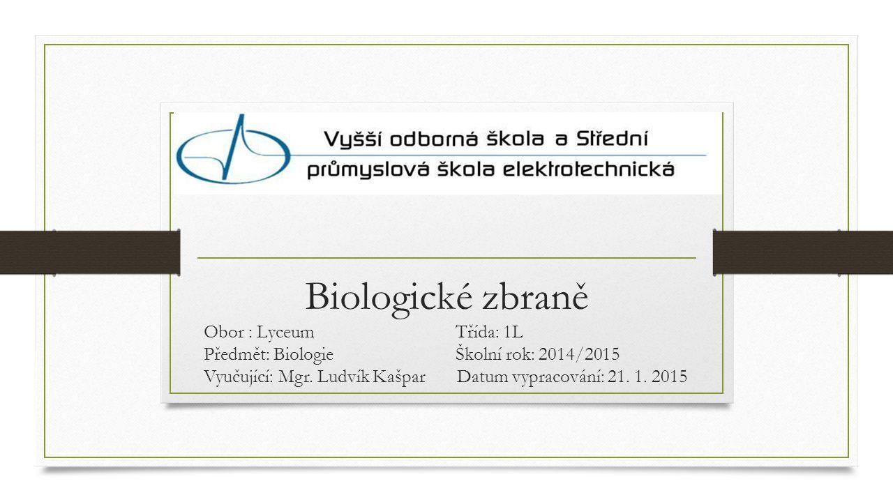 Biologické zbraně Obor : Lyceum Třída: 1L Předmět: Biologie Školní rok: 2014/2015 Vyučující: Mgr.
